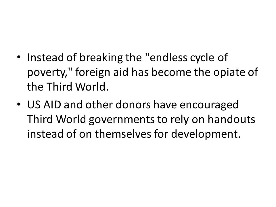 Instead of breaking the endless cycle of poverty, foreign aid has become the opiate of the Third World.