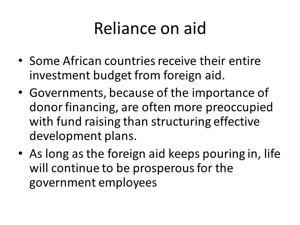 Reliance on aid Some African countries receive their entire investment budget from foreign aid.