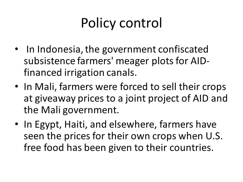 Policy control In Indonesia, the government confiscated subsistence farmers meager plots for AID-financed irrigation canals.