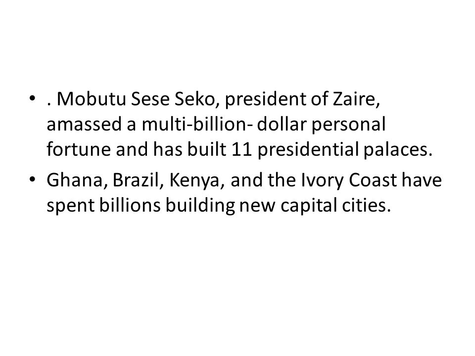 . Mobutu Sese Seko, president of Zaire, amassed a multi-billion- dollar personal fortune and has built 11 presidential palaces.
