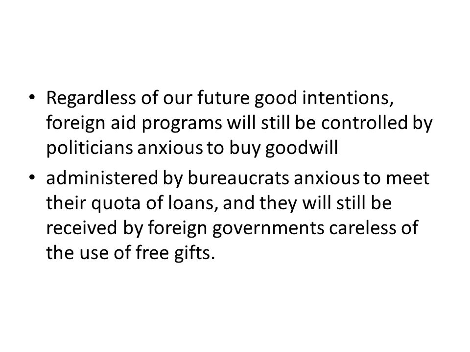 Regardless of our future good intentions, foreign aid programs will still be controlled by politicians anxious to buy goodwill