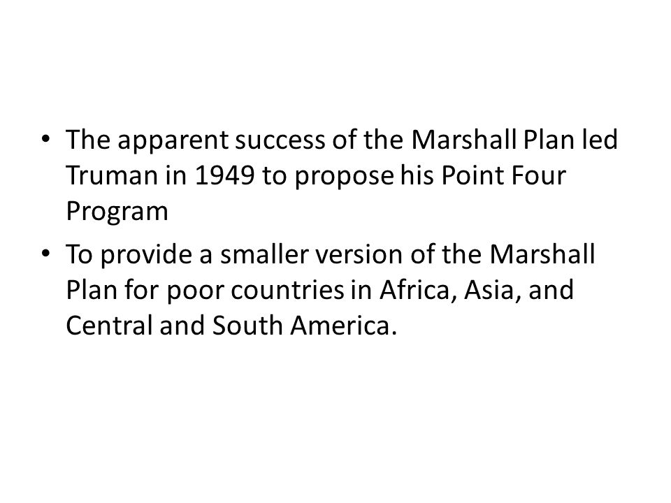 The apparent success of the Marshall Plan led Truman in 1949 to propose his Point Four Program