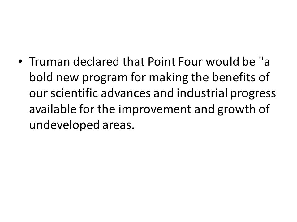 Truman declared that Point Four would be a bold new program for making the benefits of our scientific advances and industrial progress available for the improvement and growth of undeveloped areas.