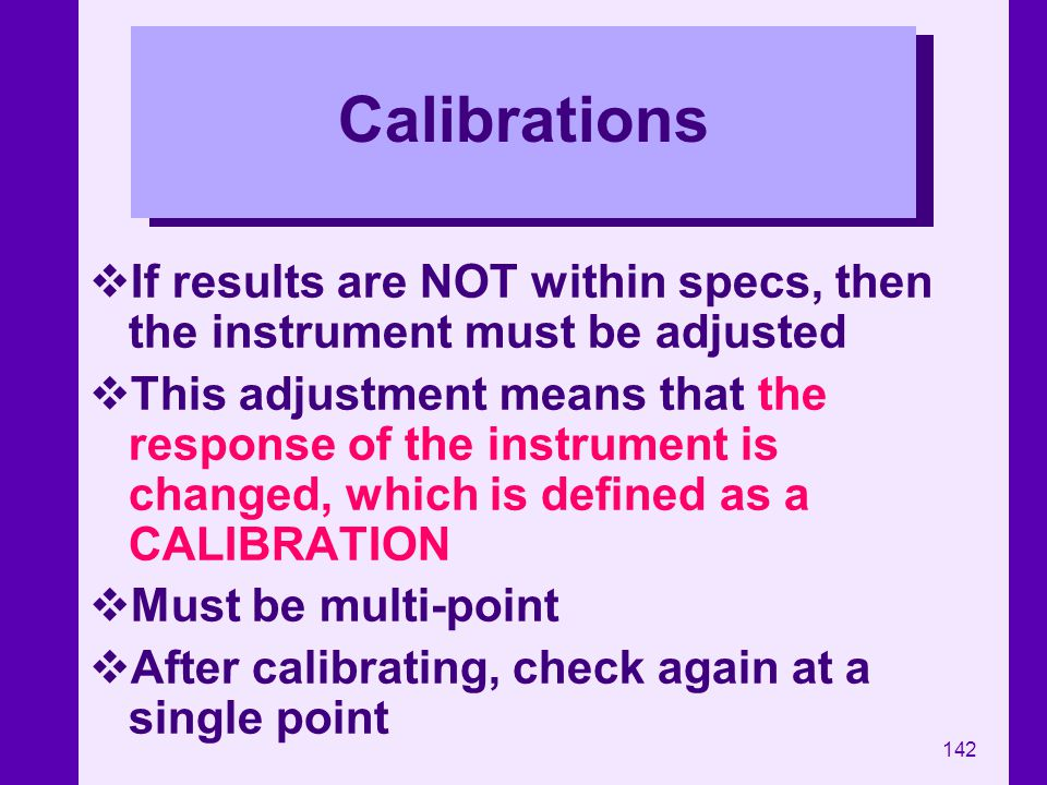 Calibrations If results are NOT within specs, then the instrument must be adjusted.