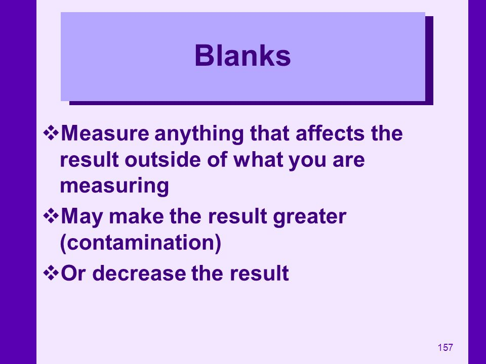 Blanks Measure anything that affects the result outside of what you are measuring. May make the result greater (contamination)