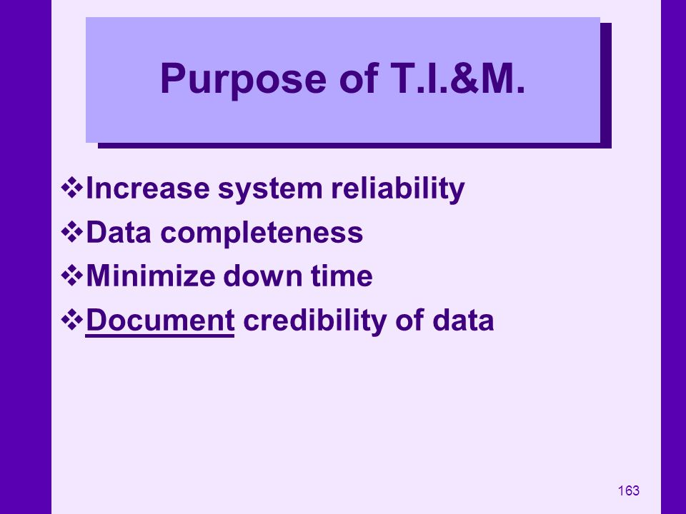 Purpose of T.I.&M. Increase system reliability Data completeness
