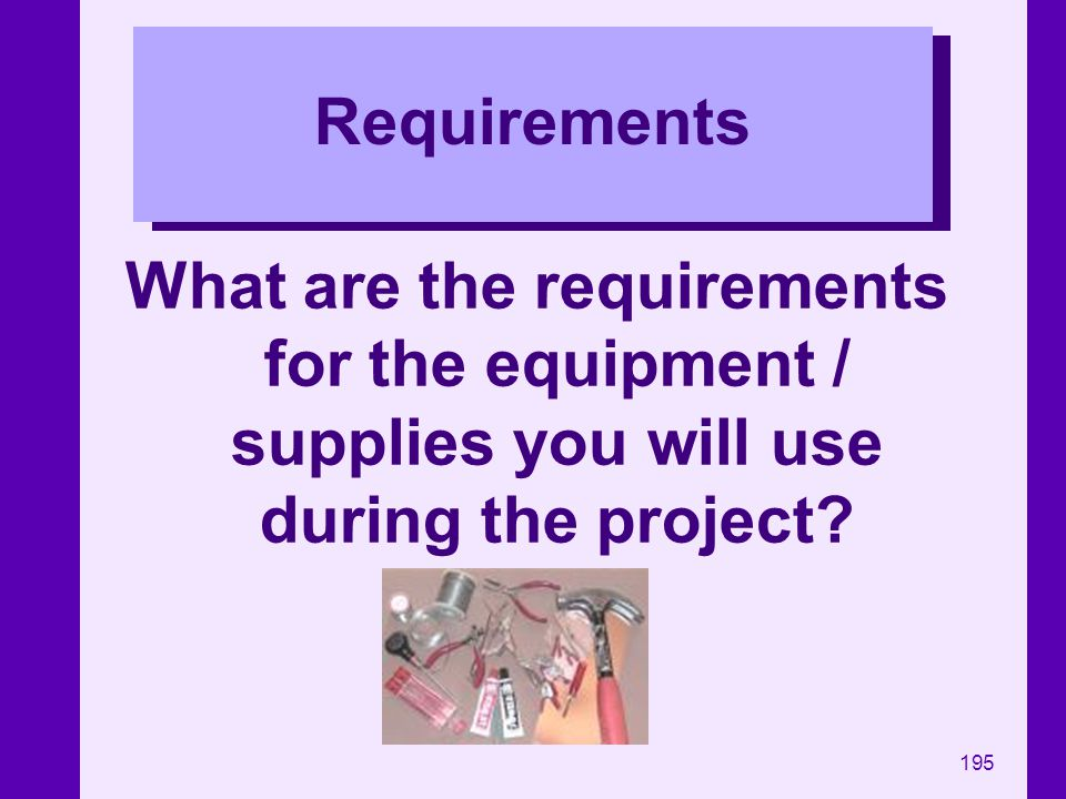 Requirements What are the requirements for the equipment / supplies you will use during the project