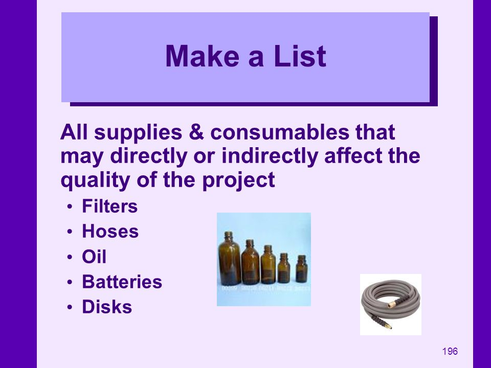 Make a List All supplies & consumables that may directly or indirectly affect the quality of the project.