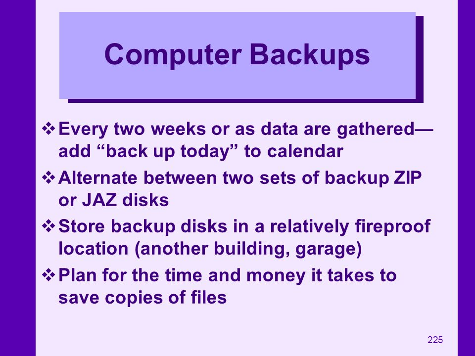 Computer Backups Every two weeks or as data are gathered—add back up today to calendar. Alternate between two sets of backup ZIP or JAZ disks.