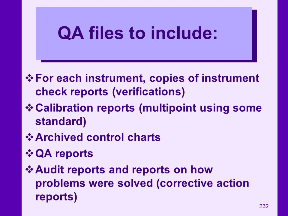 QA files to include: For each instrument, copies of instrument check reports (verifications) Calibration reports (multipoint using some standard)