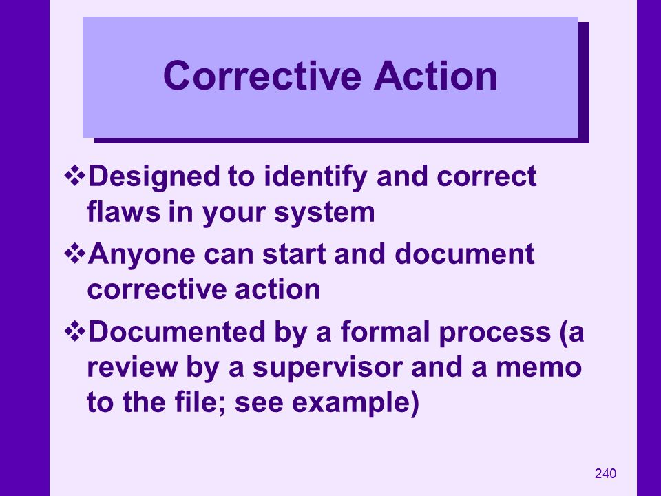 Corrective Action Designed to identify and correct flaws in your system. Anyone can start and document corrective action.