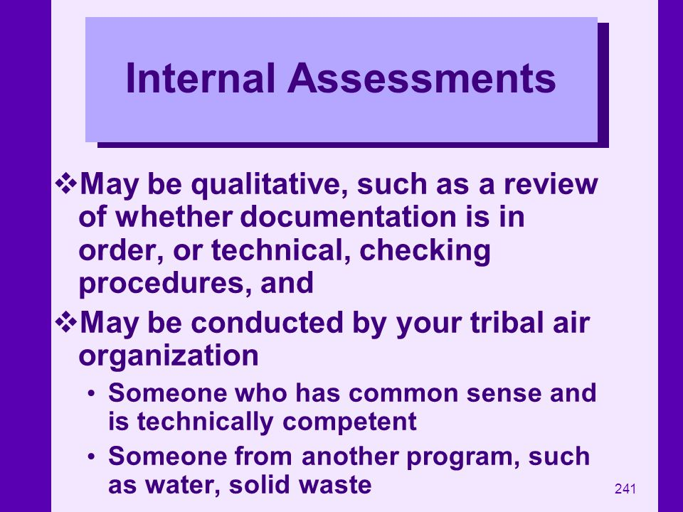 Internal Assessments May be qualitative, such as a review of whether documentation is in order, or technical, checking procedures, and.