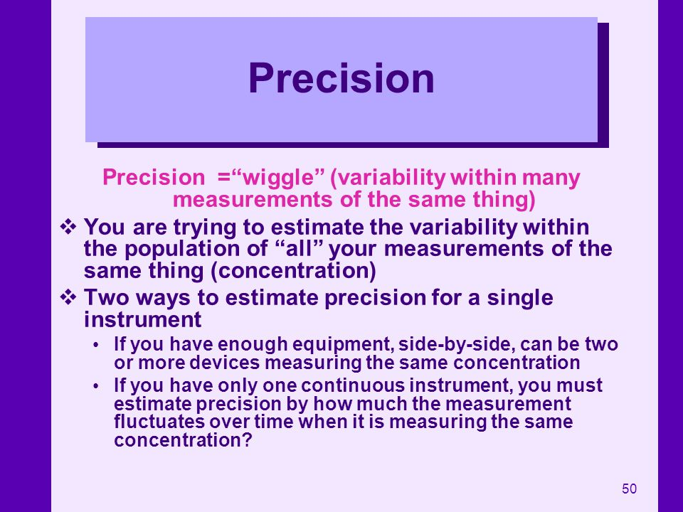 Precision Precision = wiggle (variability within many measurements of the same thing)
