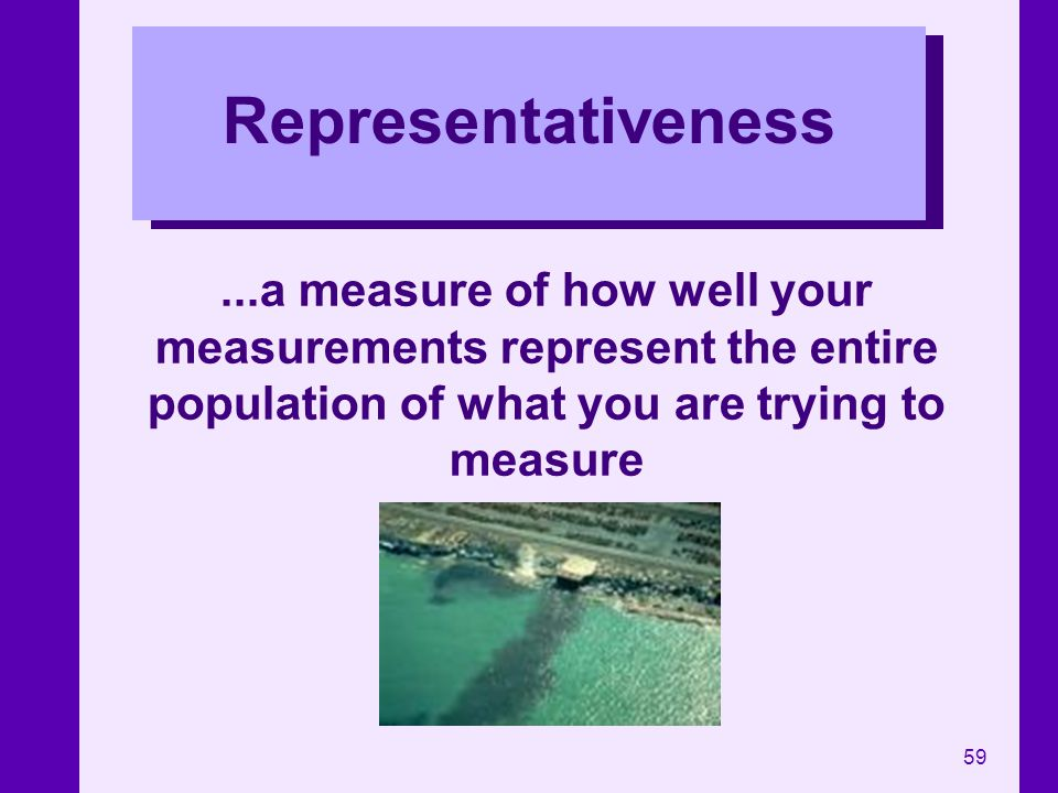 Representativeness ...a measure of how well your measurements represent the entire population of what you are trying to measure.