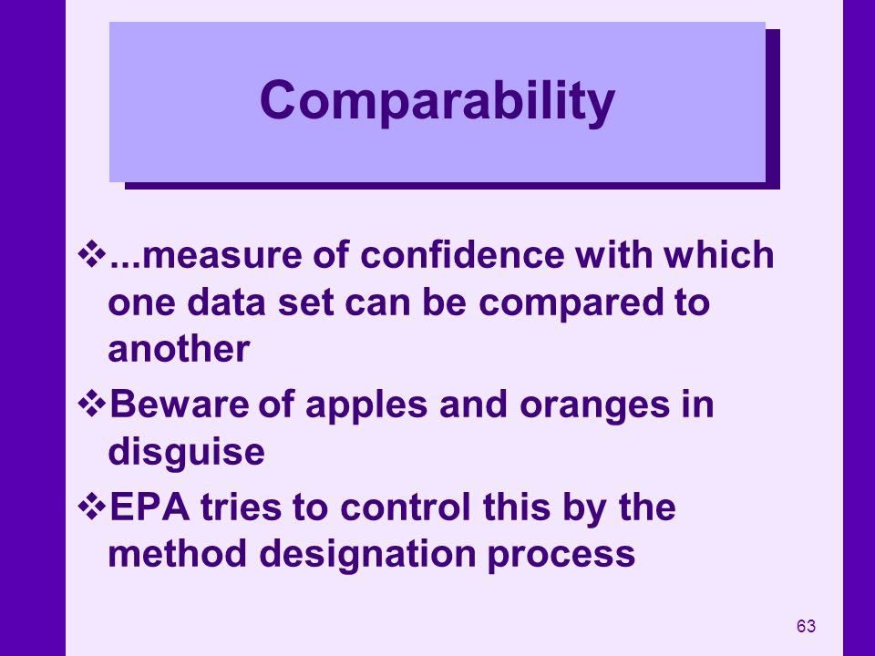 Comparability ...measure of confidence with which one data set can be compared to another. Beware of apples and oranges in disguise.