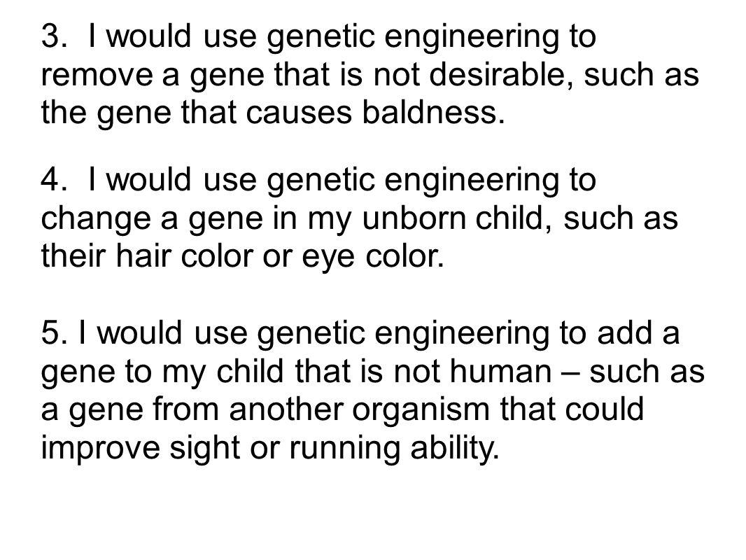 3. I would use genetic engineering to remove a gene that is not desirable, such as the gene that causes baldness.