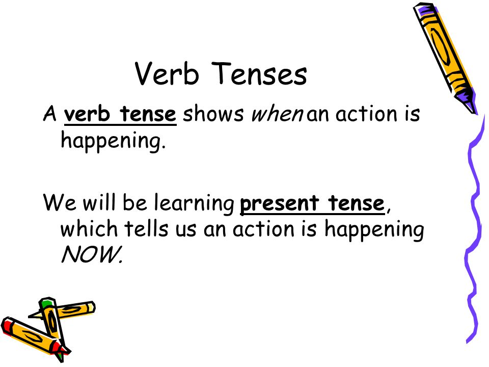 Verb Tenses A verb tense shows when an action is happening.