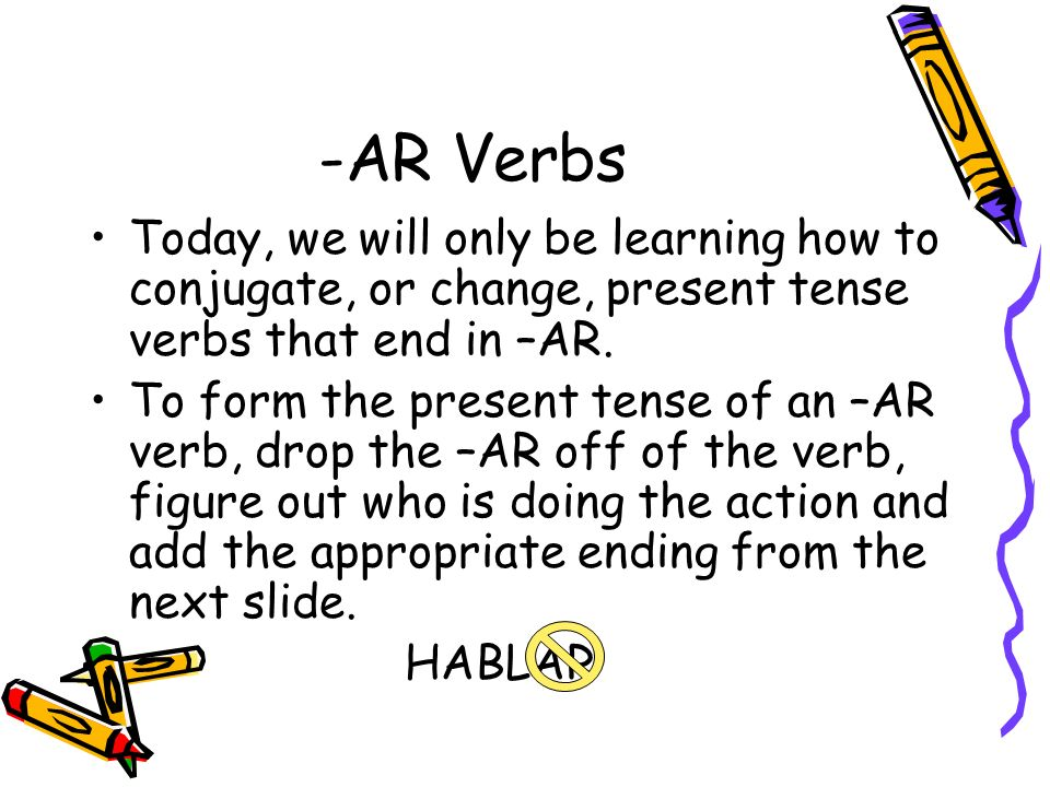 -AR Verbs Today, we will only be learning how to conjugate, or change, present tense verbs that end in –AR.