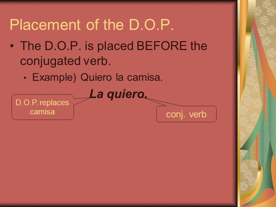Placement of the D.O.P. The D.O.P. is placed BEFORE the conjugated verb. Example) Quiero la camisa.