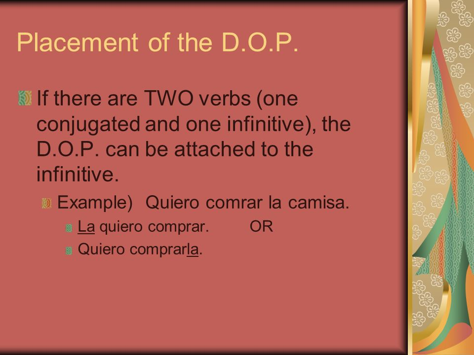 Placement of the D.O.P. If there are TWO verbs (one conjugated and one infinitive), the D.O.P. can be attached to the infinitive.