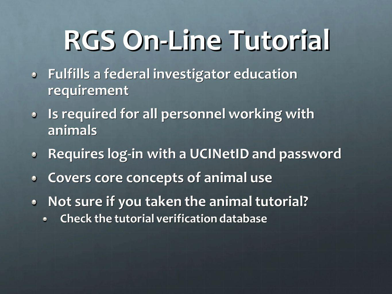 RGS On-Line Tutorial Fulfills a federal investigator education requirement. Is required for all personnel working with animals.