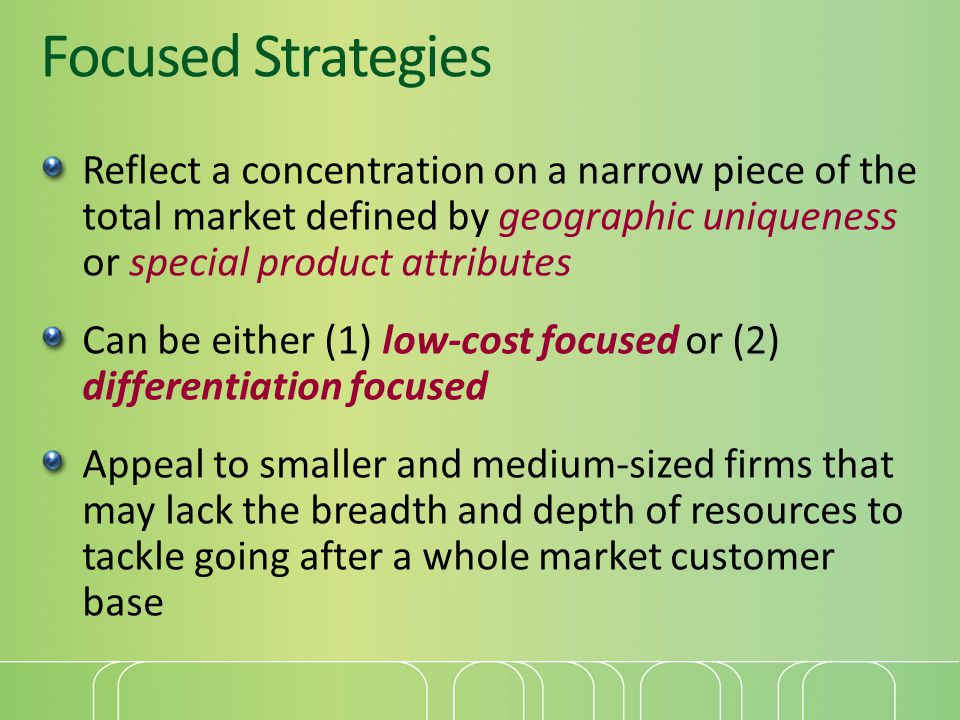 Focused Strategies Reflect a concentration on a narrow piece of the total market defined by geographic uniqueness or special product attributes.