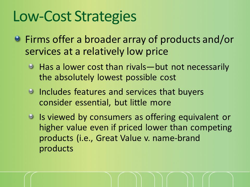 Low-Cost Strategies Firms offer a broader array of products and/or services at a relatively low price.