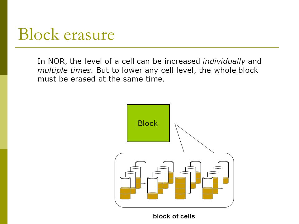 Block erasure In NOR, the level of a cell can be increased individually and. multiple times. But to lower any cell level, the whole block.