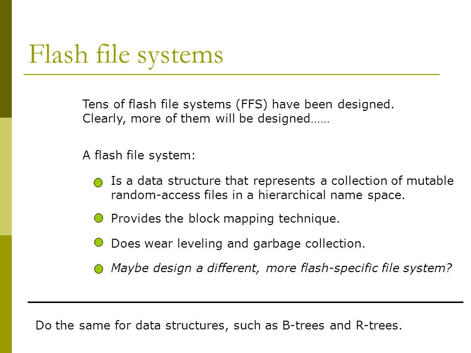 Flash file systems Tens of flash file systems (FFS) have been designed. Clearly, more of them will be designed……