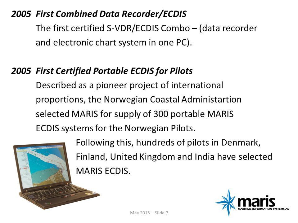 2005 First Combined Data Recorder/ECDIS The first certified S-VDR/ECDIS Combo – (data recorder and electronic chart system in one PC). 2005 First Certified Portable ECDIS for Pilots Described as a pioneer project of international proportions, the Norwegian Coastal Administartion selected MARIS for supply of 300 portable MARIS ECDIS systems for the Norwegian Pilots. Following this, hundreds of pilots in Denmark, Finland, United Kingdom and India have selected MARIS ECDIS.
