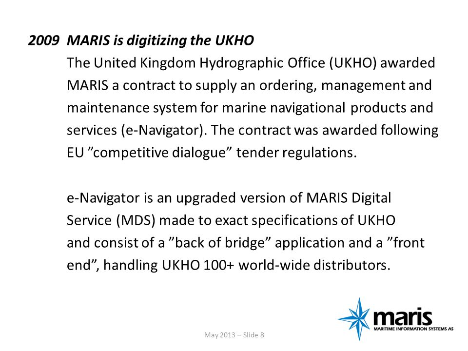 2009 MARIS is digitizing the UKHO The United Kingdom Hydrographic Office (UKHO) awarded MARIS a contract to supply an ordering, management and maintenance system for marine navigational products and services (e-Navigator). The contract was awarded following EU competitive dialogue tender regulations. e-Navigator is an upgraded version of MARIS Digital Service (MDS) made to exact specifications of UKHO and consist of a back of bridge application and a front end , handling UKHO 100+ world-wide distributors.