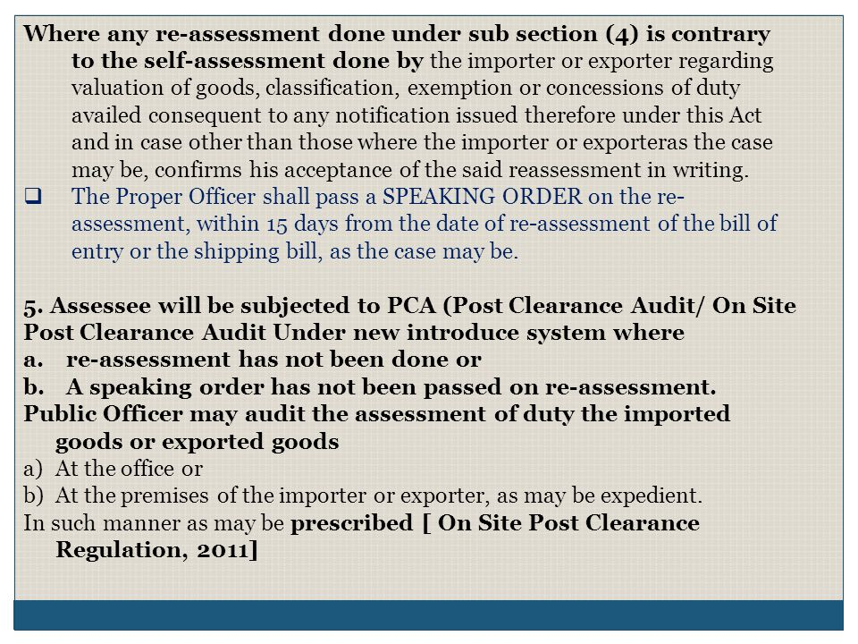 Where any re-assessment done under sub section (4) is contrary to the self-assessment done by the importer or exporter regarding valuation of goods, classification, exemption or concessions of duty availed consequent to any notification issued therefore under this Act and in case other than those where the importer or exporteras the case may be, confirms his acceptance of the said reassessment in writing.