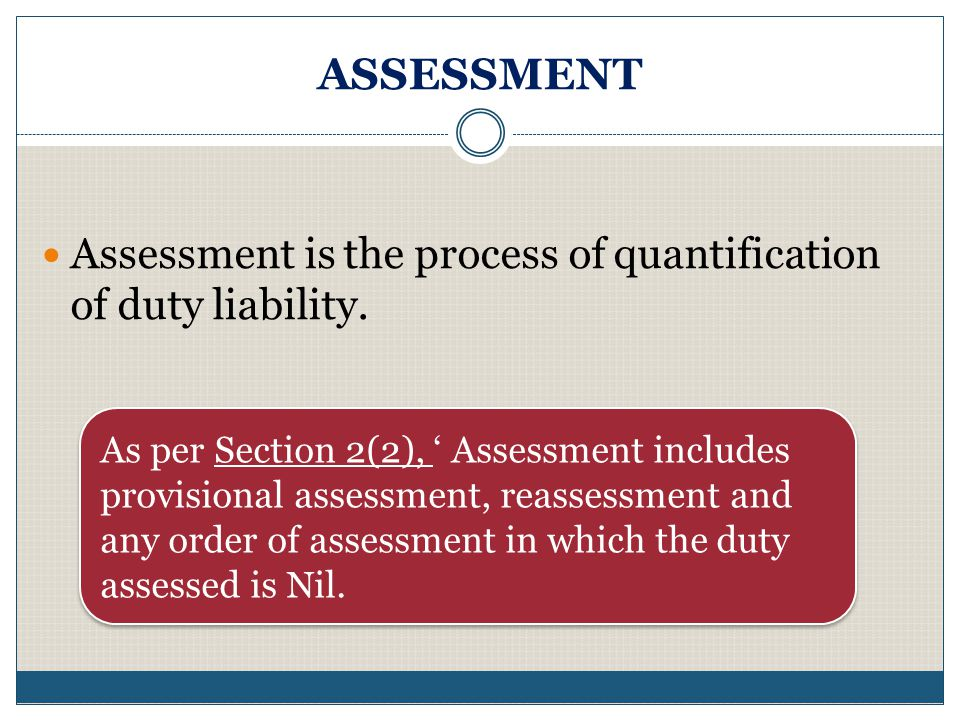 ASSESSMENT Assessment is the process of quantification of duty liability.