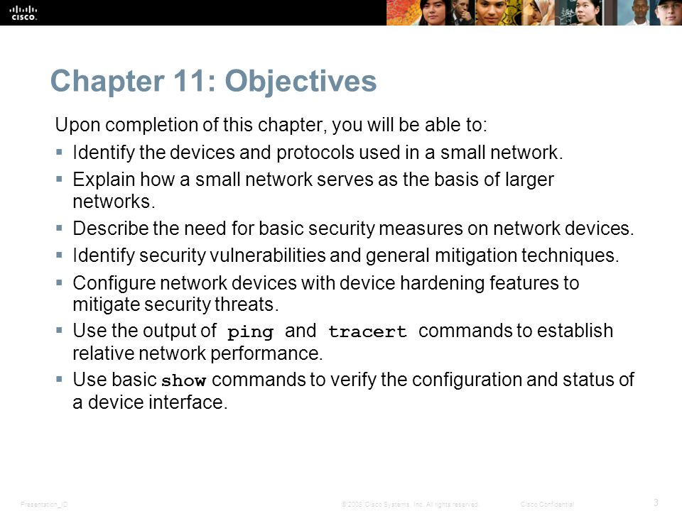 Chapter 11: Objectives Upon completion of this chapter, you will be able to: Identify the devices and protocols used in a small network.