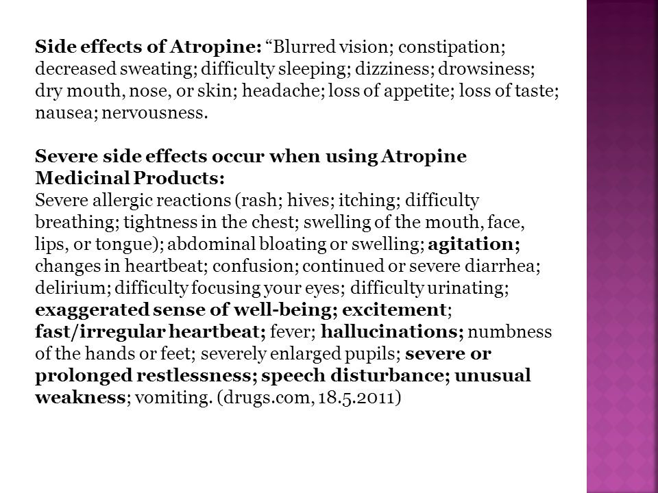Side effects of Atropine: Blurred vision; constipation; decreased sweating; difficulty sleeping; dizziness; drowsiness; dry mouth, nose, or skin; headache; loss of appetite; loss of taste; nausea; nervousness.