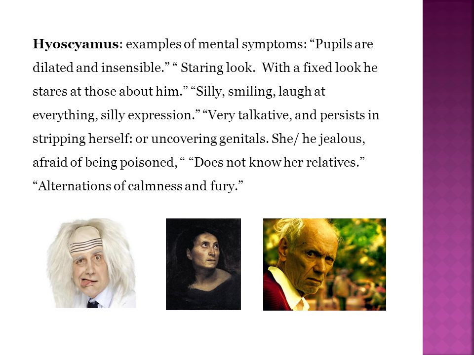 Hyoscyamus: examples of mental symptoms: Pupils are dilated and insensible. Staring look.