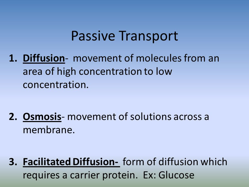 Passive Transport Diffusion- movement of molecules from an area of high concentration to low concentration.