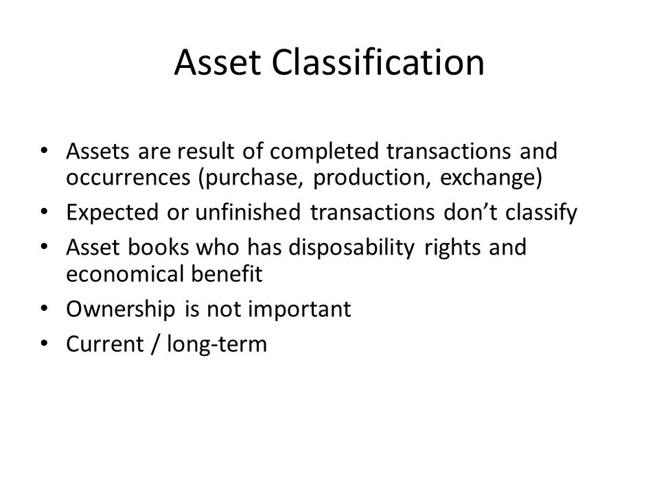 Asset Classification Assets are result of completed transactions and occurrences (purchase, production, exchange)