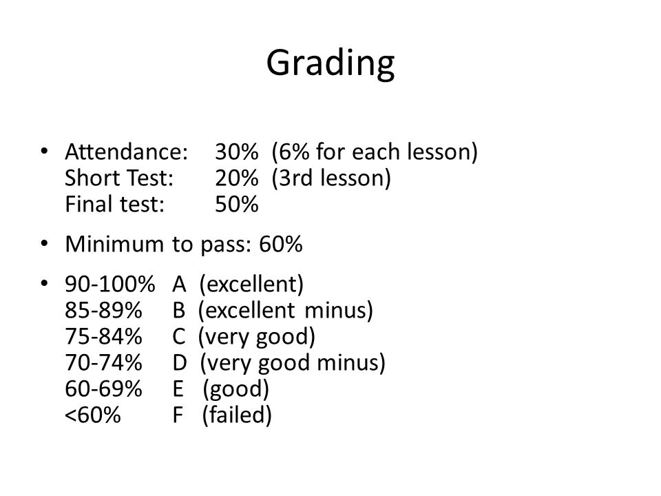 Grading Attendance: 30% (6% for each lesson) Short Test: 20% (3rd lesson) Final test: 50% Minimum to pass: 60%