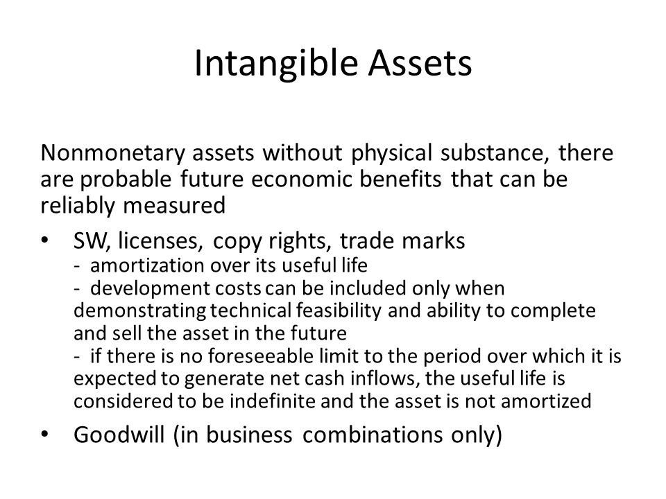 Intangible Assets Nonmonetary assets without physical substance, there are probable future economic benefits that can be reliably measured.