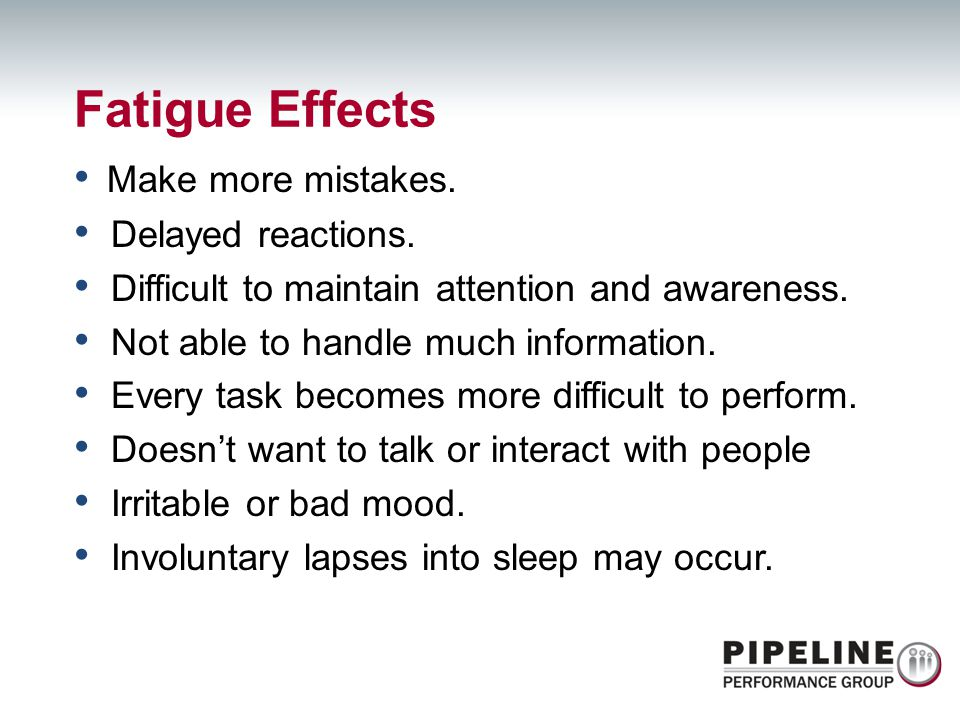 Fatigue Effects Make more mistakes. Delayed reactions.