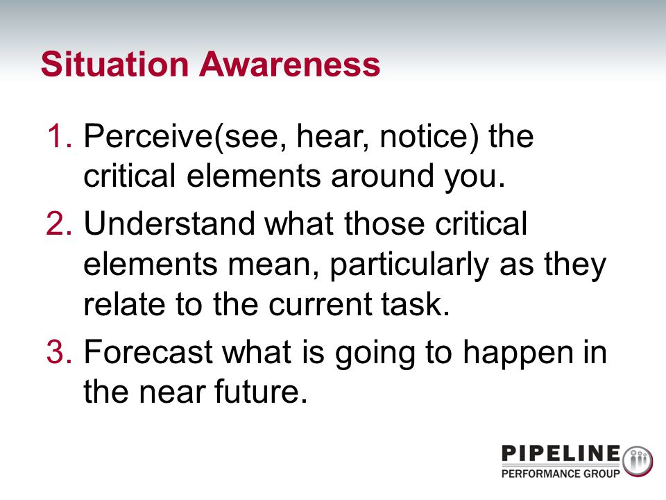 Situation Awareness Perceive(see, hear, notice) the critical elements around you.
