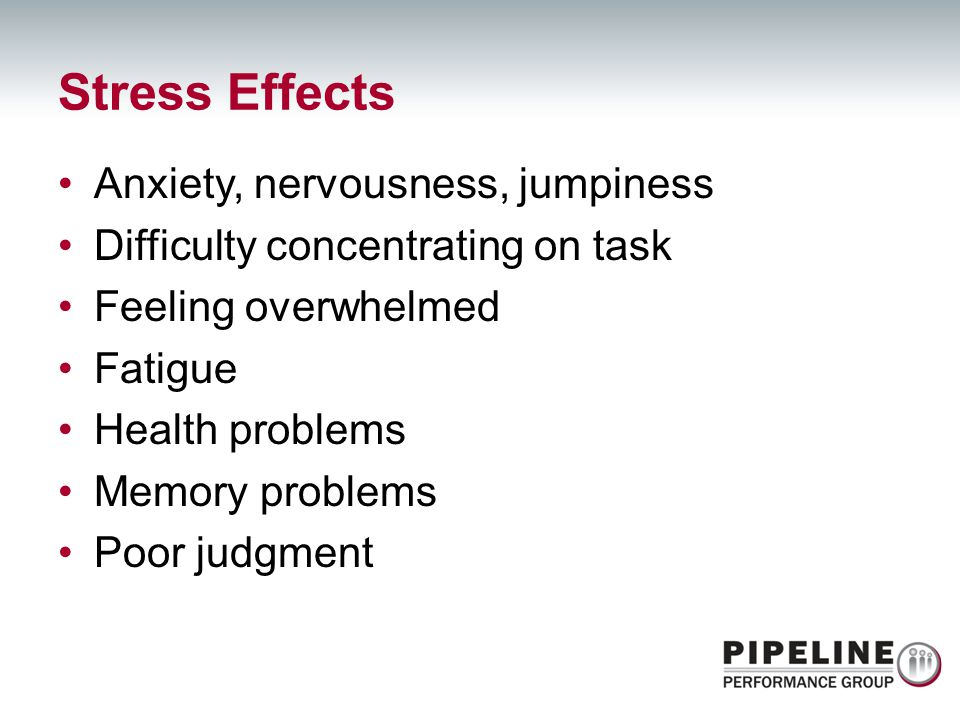 Stress Effects Anxiety, nervousness, jumpiness
