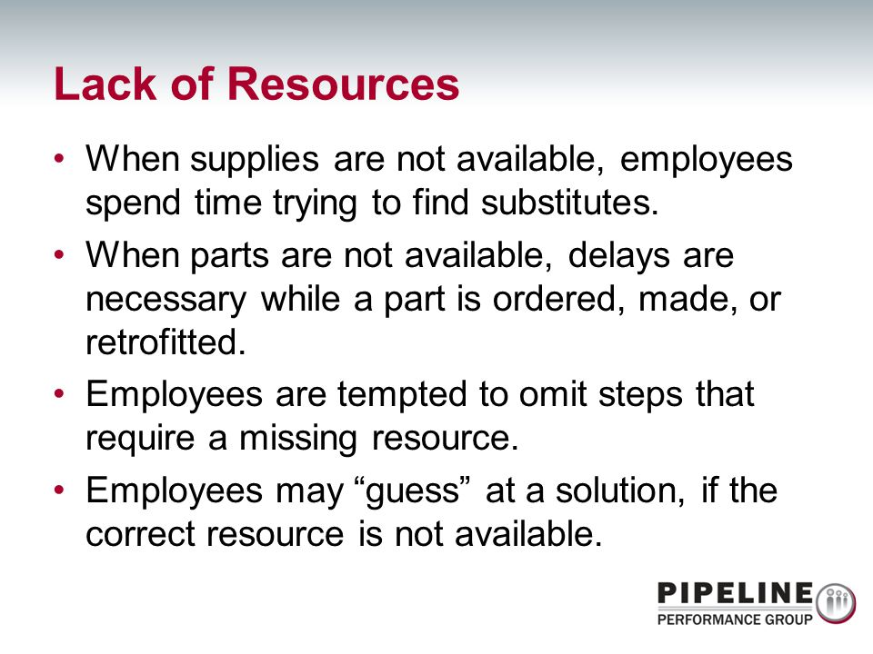 Lack of Resources When supplies are not available, employees spend time trying to find substitutes.