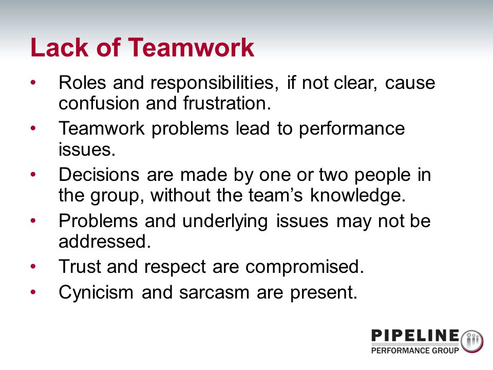 Lack of Teamwork Roles and responsibilities, if not clear, cause confusion and frustration. Teamwork problems lead to performance issues.