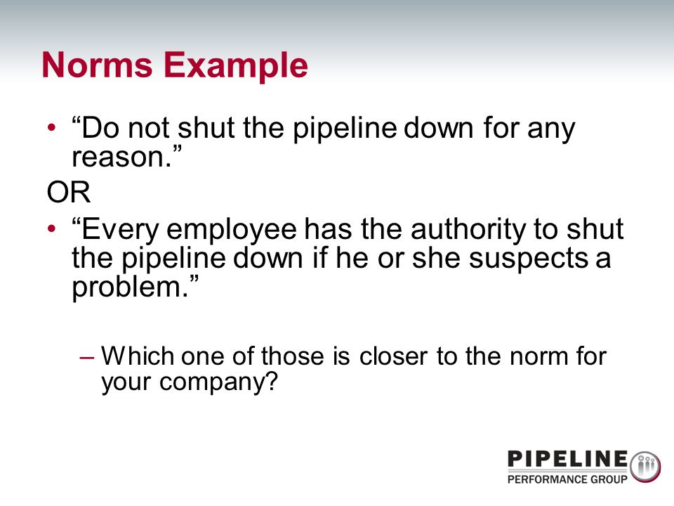 Norms Example Do not shut the pipeline down for any reason. OR