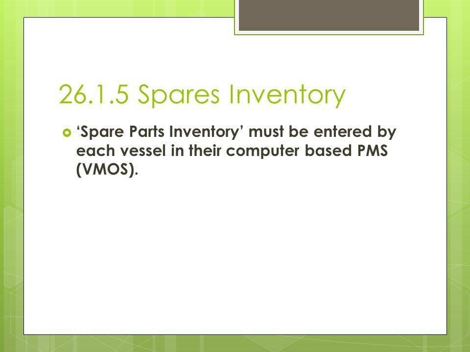 26.1.5 Spares Inventory 'Spare Parts Inventory' must be entered by each vessel in their computer based PMS (VMOS).