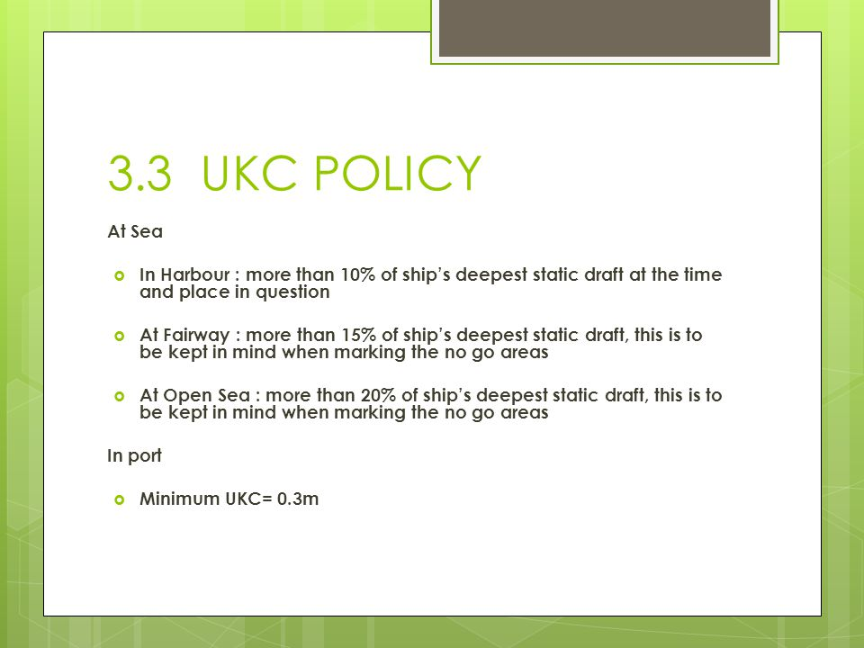 3.3 UKC POLICY At Sea. In Harbour : more than 10% of ship's deepest static draft at the time and place in question.
