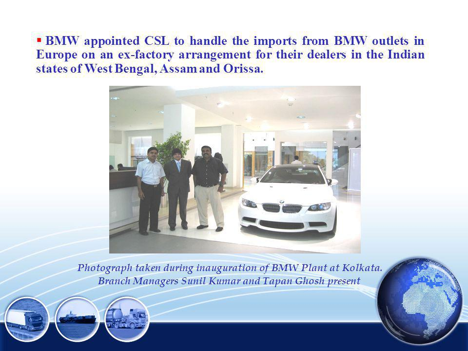 BMW appointed CSL to handle the imports from BMW outlets in Europe on an ex-factory arrangement for their dealers in the Indian states of West Bengal, Assam and Orissa.