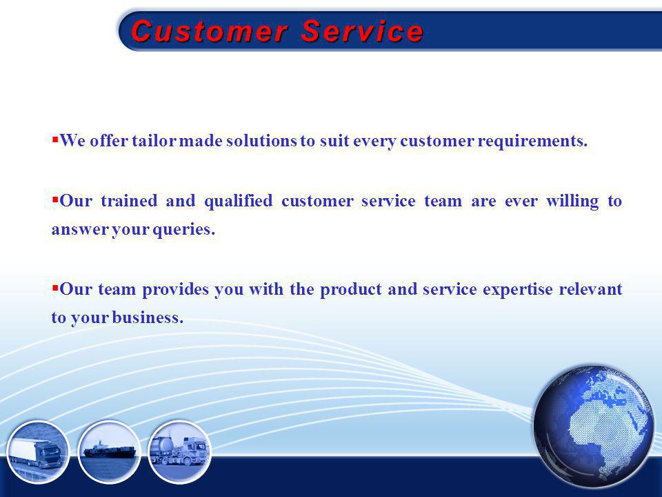 Customer Service We offer tailor made solutions to suit every customer requirements.